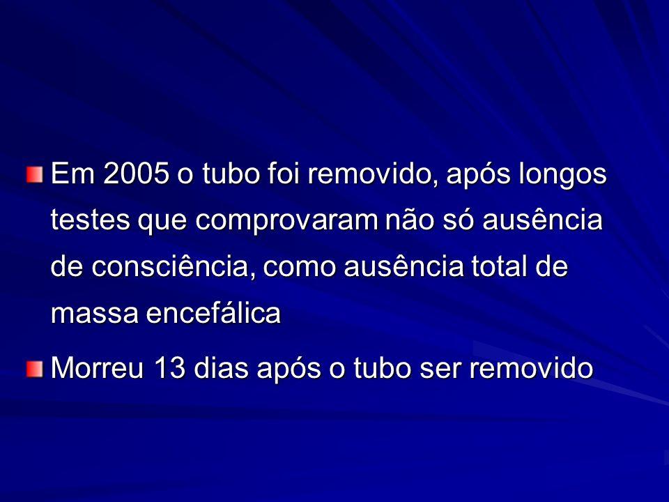 Em 2005 o tubo foi removido, após longos testes que comprovaram não só ausência de consciência, como ausência total de massa encefálica Morreu 13 dias após o tubo ser removido