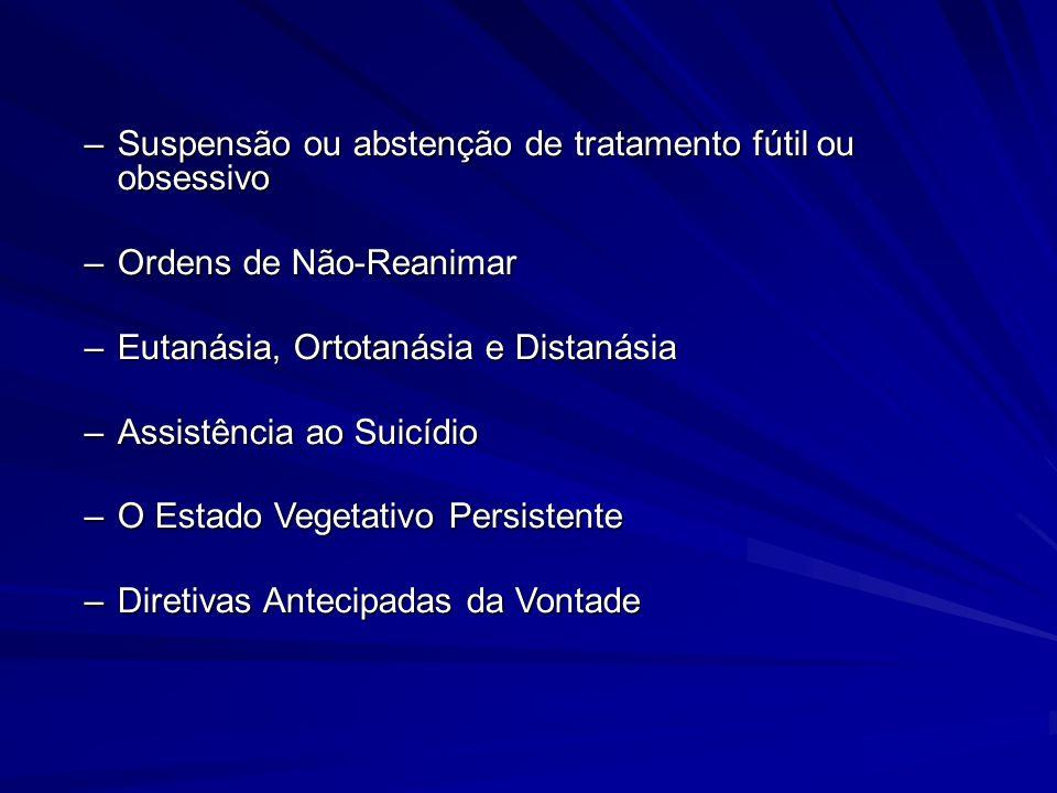 –Suspensão ou abstenção de tratamento fútil ou obsessivo –Ordens de Não-Reanimar –Eutanásia, Ortotanásia e Distanásia –Assistência ao Suicídio –O Esta