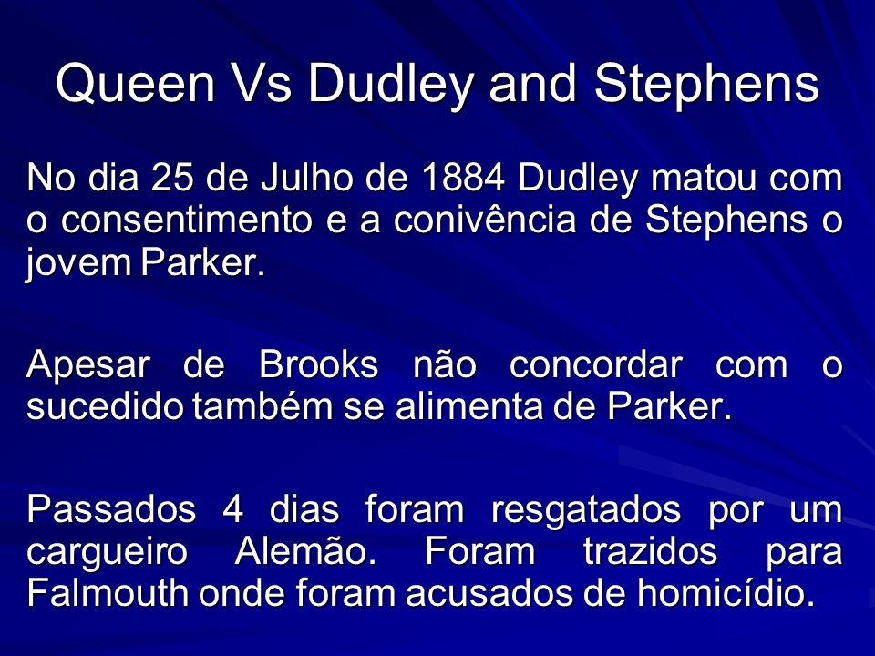 Queen Vs Dudley and Stephens No dia 25 de Julho de 1884 Dudley matou com o consentimento e a conivência de Stephens o jovem Parker. Apesar de Brooks n