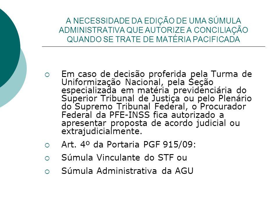 A NECESSIDADE DA EDIÇÃO DE UMA SÚMULA ADMINISTRATIVA QUE AUTORIZE A CONCILIAÇÃO QUANDO SE TRATE DE MATÉRIA PACIFICADA Em caso de decisão proferida pela Turma de Uniformização Nacional, pela Seção especializada em matéria previdenciária do Superior Tribunal de Justiça ou pelo Plenário do Supremo Tribunal Federal, o Procurador Federal da PFE-INSS fica autorizado a apresentar proposta de acordo judicial ou extrajudicialmente.