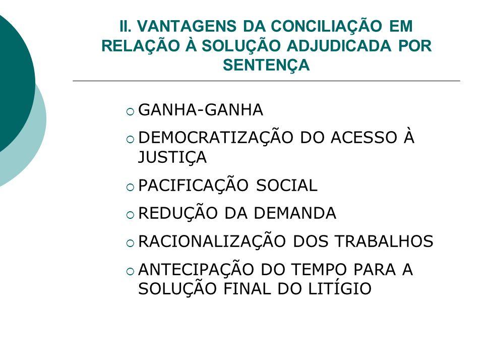 II. VANTAGENS DA CONCILIAÇÃO EM RELAÇÃO À SOLUÇÃO ADJUDICADA POR SENTENÇA GANHA-GANHA DEMOCRATIZAÇÃO DO ACESSO À JUSTIÇA PACIFICAÇÃO SOCIAL REDUÇÃO DA