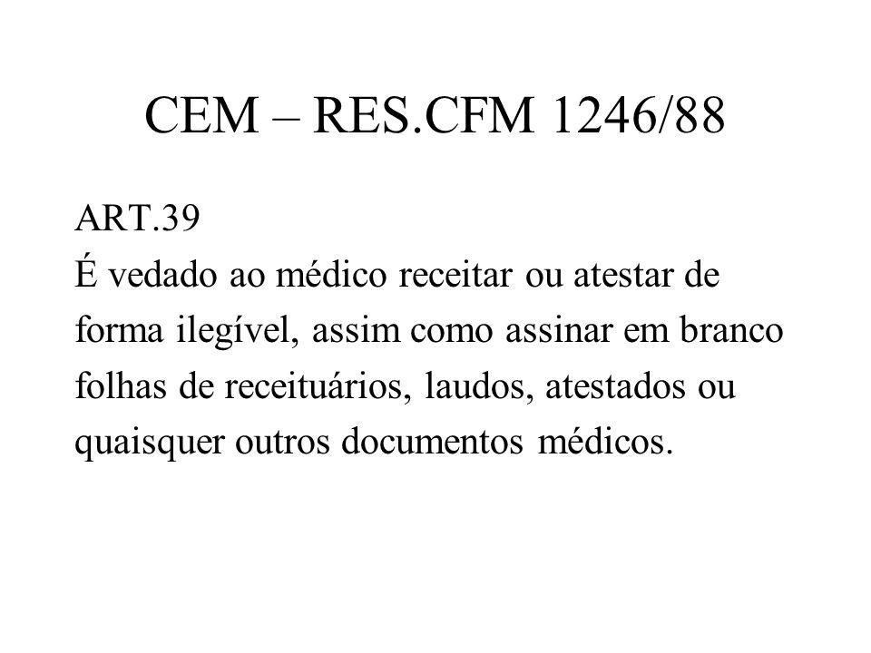 CEM – RES.CFM 1246/88 ART.39 É vedado ao médico receitar ou atestar de forma ilegível, assim como assinar em branco folhas de receituários, laudos, at