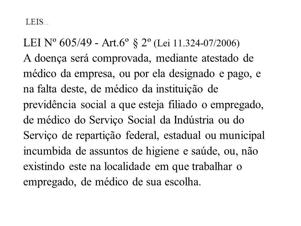 LEIS … LEI Nº 605/49 - Art.6º § 2º (Lei 11.324-07/2006) A doença será comprovada, mediante atestado de médico da empresa, ou por ela designado e pago,