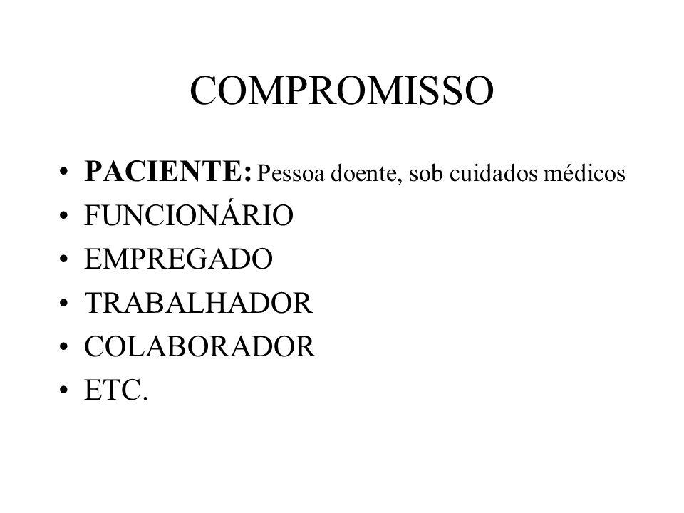 COMPROMISSO PACIENTE: Pessoa doente, sob cuidados médicos FUNCIONÁRIO EMPREGADO TRABALHADOR COLABORADOR ETC.