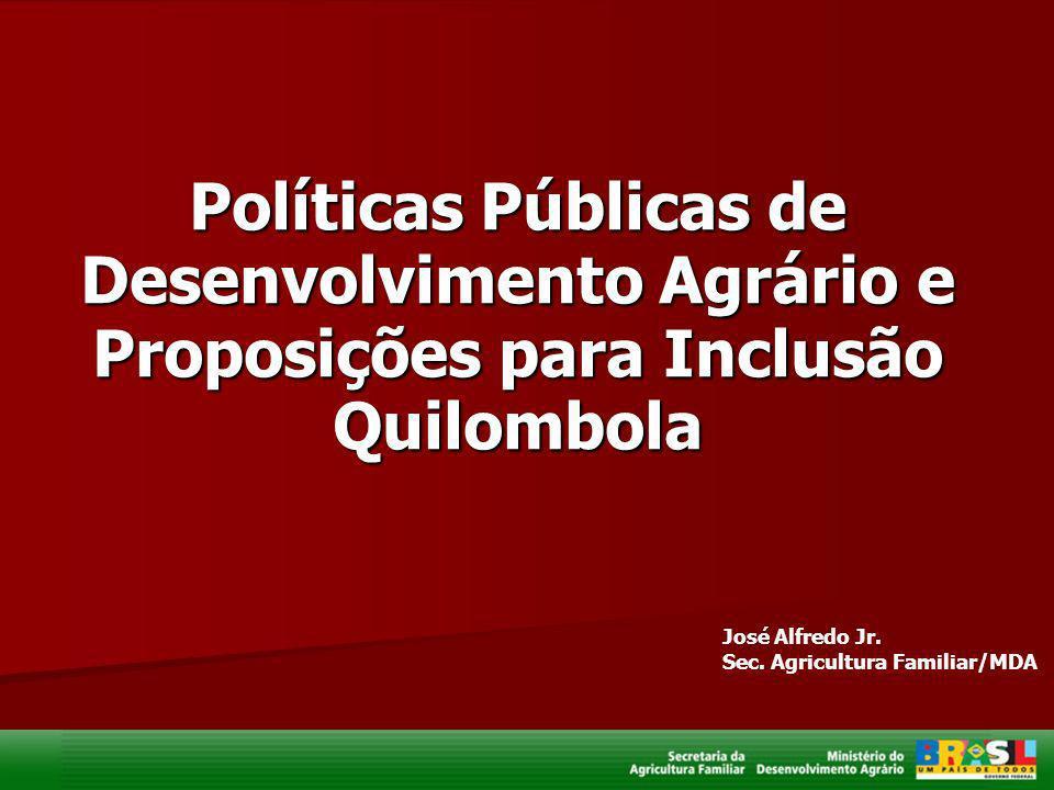 Políticas Públicas de Desenvolvimento Agrário e Proposições para Inclusão Quilombola José Alfredo Jr. Sec. Agricultura Familiar/MDA