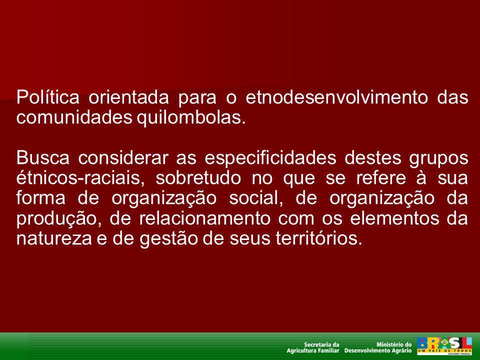 Política orientada para o etnodesenvolvimento das comunidades quilombolas. Busca considerar as especificidades destes grupos étnicos-raciais, sobretud