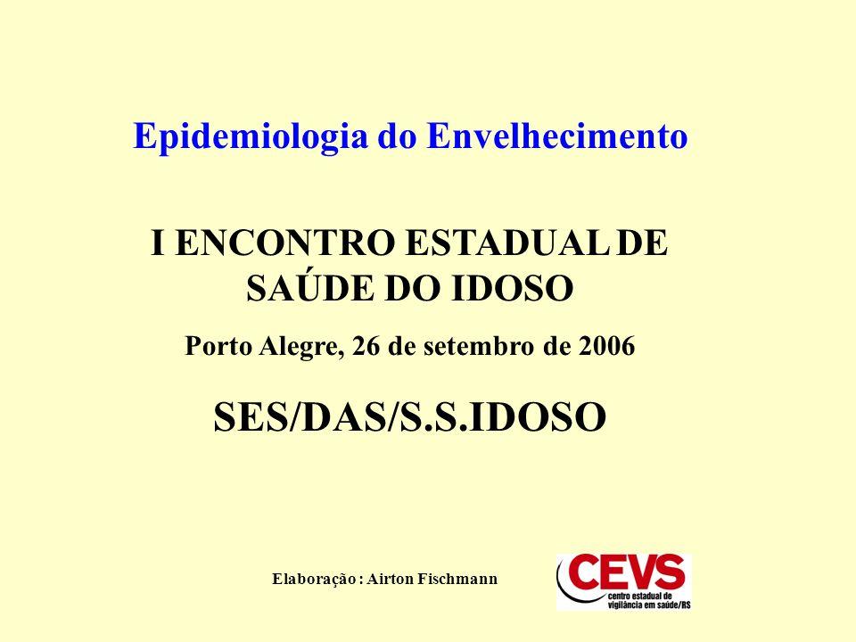 Epidemiologia do Envelhecimento I ENCONTRO ESTADUAL DE SAÚDE DO IDOSO Porto Alegre, 26 de setembro de 2006 SES/DAS/S.S.IDOSO Elaboração : Airton Fischmann