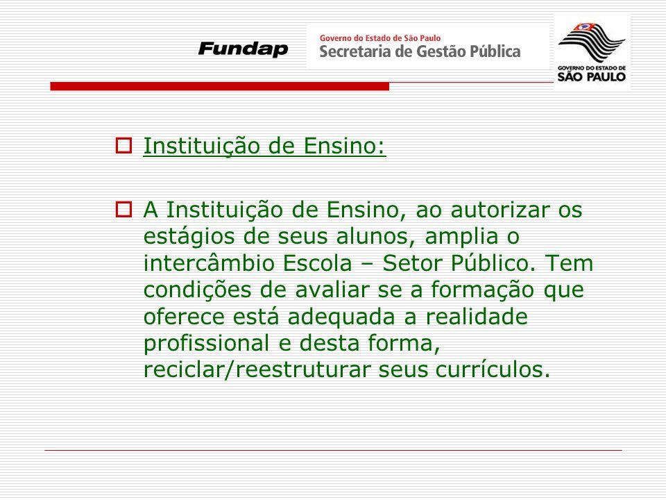 Instituição de Ensino: A Instituição de Ensino, ao autorizar os estágios de seus alunos, amplia o intercâmbio Escola – Setor Público. Tem condições de