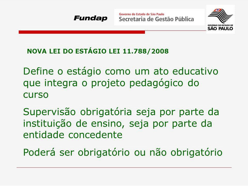 NOVA LEI DO ESTÁGIO LEI 11.788/2008 Define o estágio como um ato educativo que integra o projeto pedagógico do curso Supervisão obrigatória seja por p