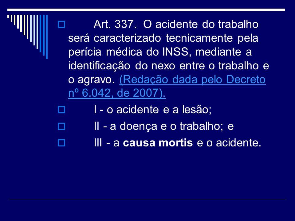 Art. 337. O acidente do trabalho será caracterizado tecnicamente pela perícia médica do INSS, mediante a identificação do nexo entre o trabalho e o ag