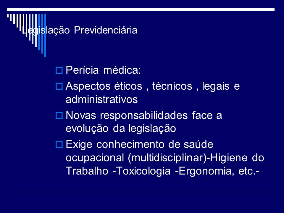 Legislação Previdenciária Perícia médica: Aspectos éticos, técnicos, legais e administrativos Novas responsabilidades face a evolução da legislação Ex