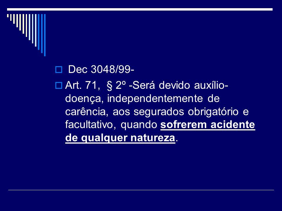 Dec 3048/99- Art. 71, § 2º -Será devido auxílio- doença, independentemente de carência, aos segurados obrigatório e facultativo, quando sofrerem acide