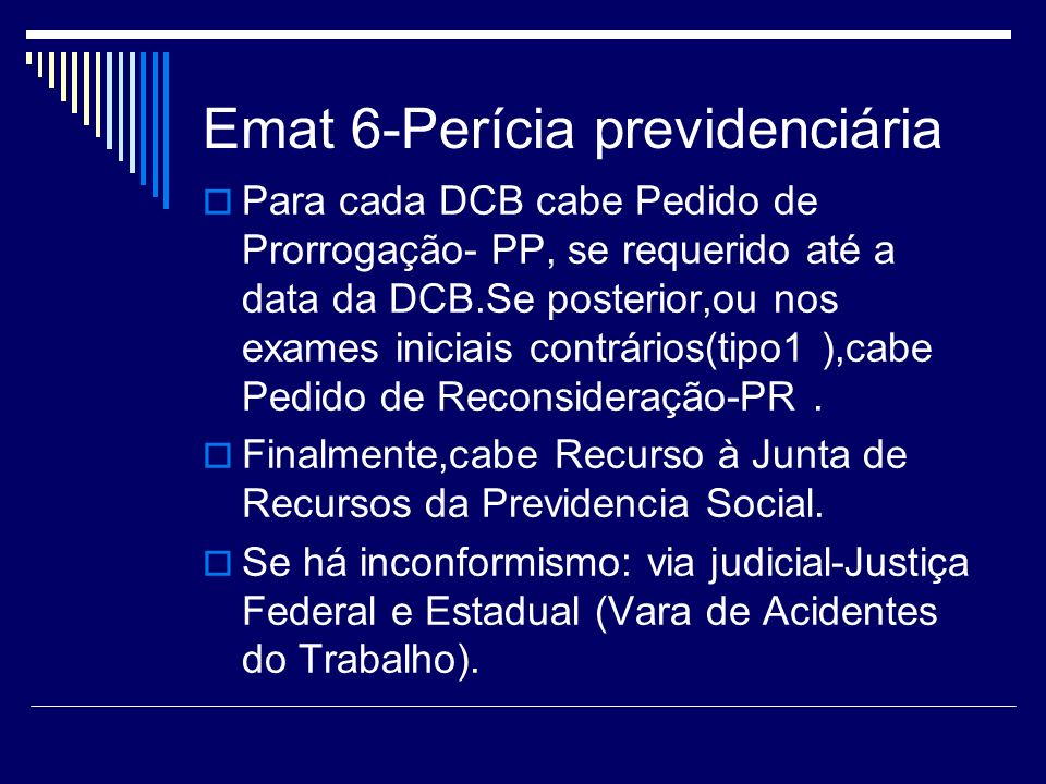 Emat 6-Perícia previdenciária Para cada DCB cabe Pedido de Prorrogação- PP, se requerido até a data da DCB.Se posterior,ou nos exames iniciais contrár