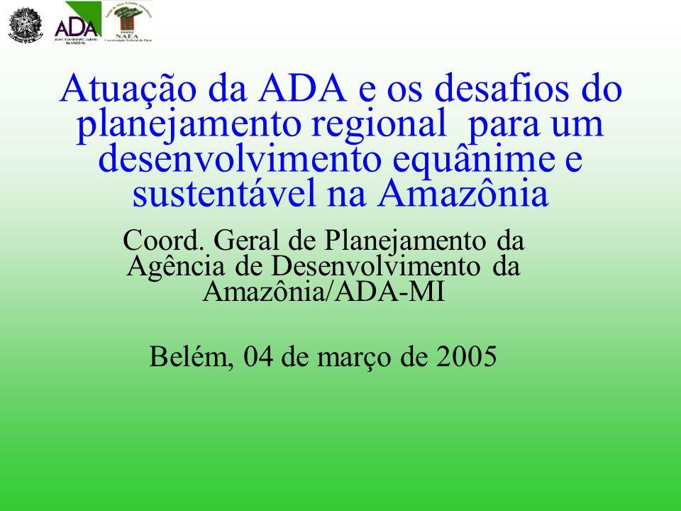 Atuação da ADA e os desafios do planejamento regional para um desenvolvimento equânime e sustentável na Amazônia Coord. Geral de Planejamento da Agênc