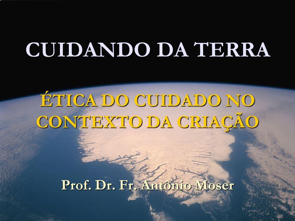 CUIDANDO DA TERRA ÉTICA DO CUIDADO NO CONTEXTO DA CRIAÇÃO Prof. Dr. Fr. Antônio Moser
