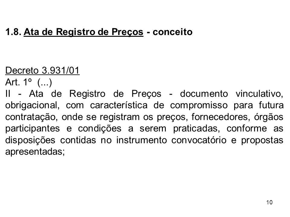 10 1.8. Ata de Registro de Preços - conceito Decreto 3.931/01 Art. 1º (...) II - Ata de Registro de Preços - documento vinculativo, obrigacional, com