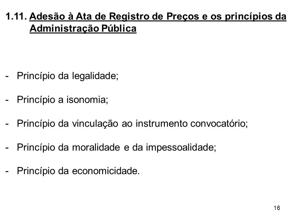 16 1.11. Adesão à Ata de Registro de Preços e os princípios da Administração Pública - Princípio da legalidade; - Princípio a isonomia; - Princípio da