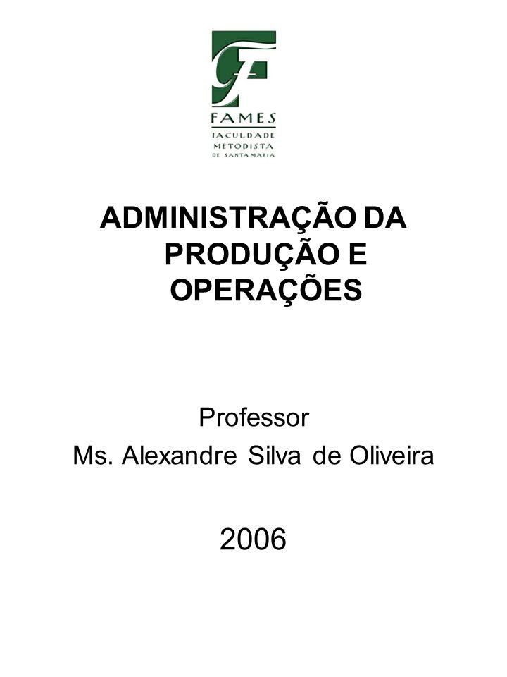 ADMINISTRAÇÃO DA PRODUÇÃO E OPERAÇÕES Professor Ms. Alexandre Silva de Oliveira 2006