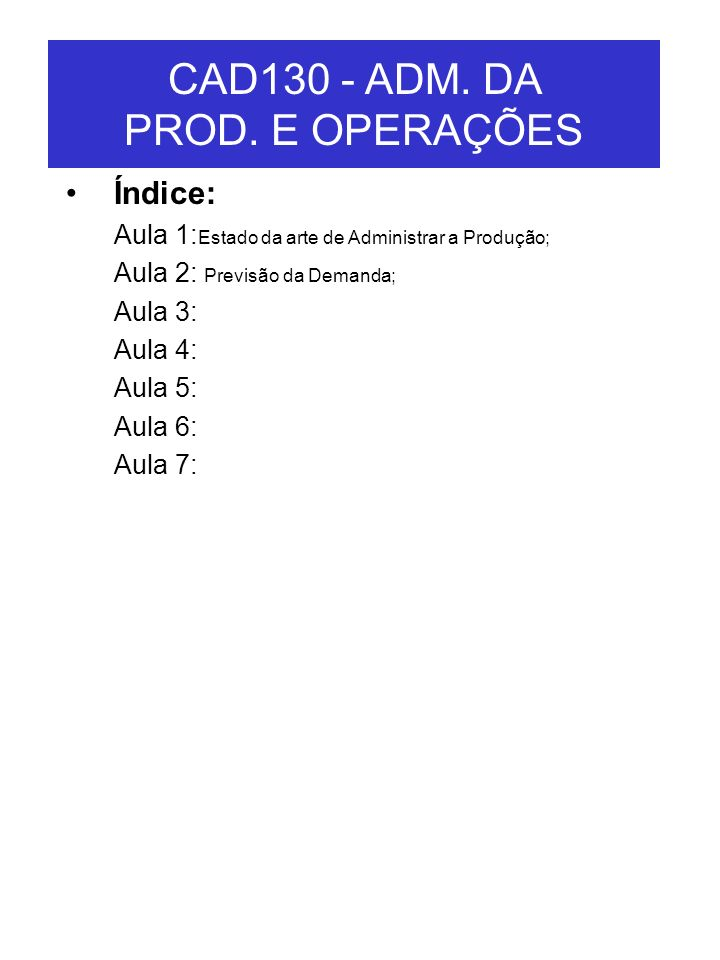 CAD130 - ADM. DA PROD. E OPERAÇÕES Índice: Aula 1: Estado da arte de Administrar a Produção; Aula 2: Previsão da Demanda; Aula 3: Aula 4: Aula 5: Aula
