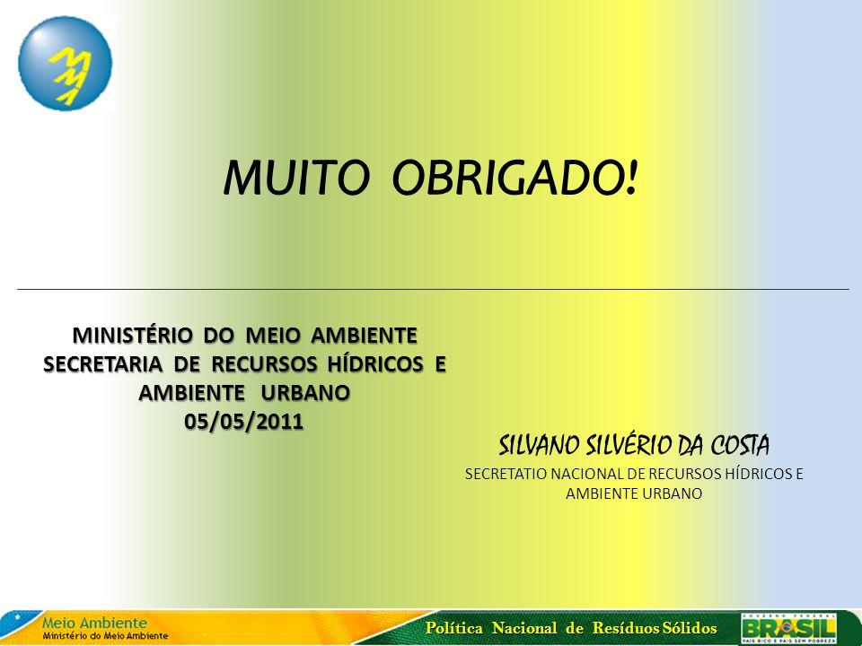 Política Nacional de Resíduos Sólidos MUITO OBRIGADO! MINISTÉRIO DO MEIO AMBIENTE SECRETARIA DE RECURSOS HÍDRICOS E AMBIENTE URBANO 05/05/2011 SILVANO