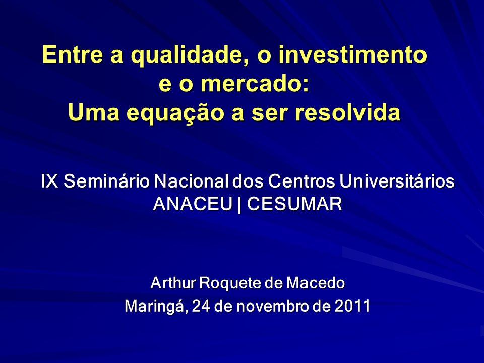 Entre a qualidade, o investimento e o mercado: Uma equação a ser resolvida IX Seminário Nacional dos Centros Universitários ANACEU | CESUMAR Arthur Ro