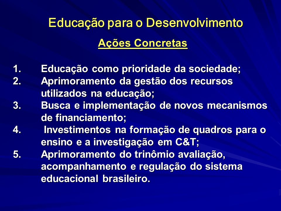 Educação para o Desenvolvimento Ações Concretas 1.Educação como prioridade da sociedade; 2.Aprimoramento da gestão dos recursos utilizados na educação