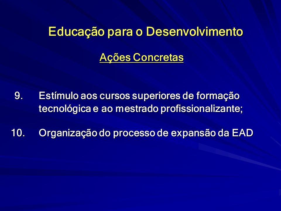 Educação para o Desenvolvimento Ações Concretas 9. Estímulo aos cursos superiores de formação tecnológica e ao mestrado profissionalizante; 9. Estímul