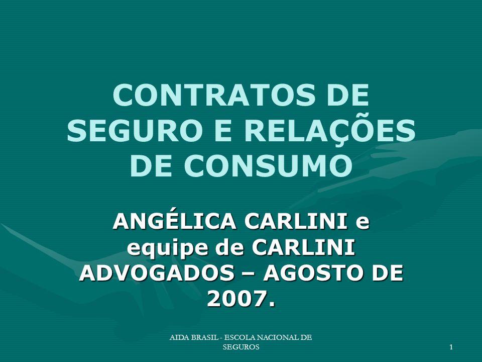 AIDA BRASIL - ESCOLA NACIONAL DE SEGUROS1 CONTRATOS DE SEGURO E RELAÇÕES DE CONSUMO ANGÉLICA CARLINI e equipe de CARLINI ADVOGADOS – AGOSTO DE 2007.