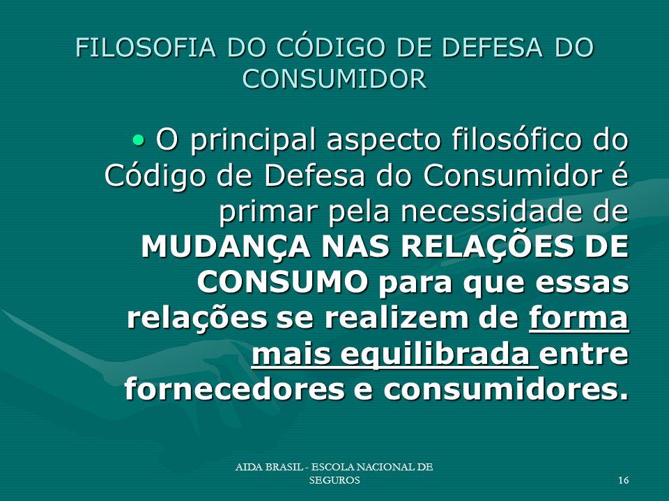 AIDA BRASIL - ESCOLA NACIONAL DE SEGUROS16 FILOSOFIA DO CÓDIGO DE DEFESA DO CONSUMIDOR O principal aspecto filosófico do Código de Defesa do Consumido