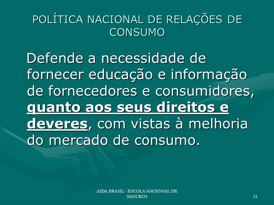AIDA BRASIL - ESCOLA NACIONAL DE SEGUROS21 POLÍTICA NACIONAL DE RELAÇÕES DE CONSUMO Defende a necessidade de fornecer educação e informação de fornece