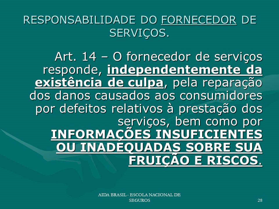 AIDA BRASIL - ESCOLA NACIONAL DE SEGUROS28 RESPONSABILIDADE DO FORNECEDOR DE SERVIÇOS. Art. 14 – O fornecedor de serviços responde, independentemente