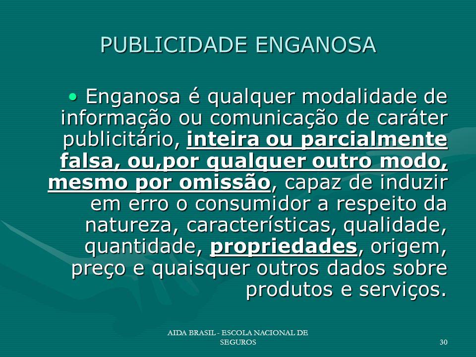 AIDA BRASIL - ESCOLA NACIONAL DE SEGUROS30 PUBLICIDADE ENGANOSA Enganosa é qualquer modalidade de informação ou comunicação de caráter publicitário, i