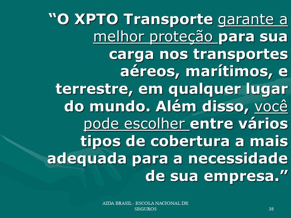 AIDA BRASIL - ESCOLA NACIONAL DE SEGUROS38 O XPTO Transporte garante a melhor proteção para sua carga nos transportes aéreos, marítimos, e terrestre,