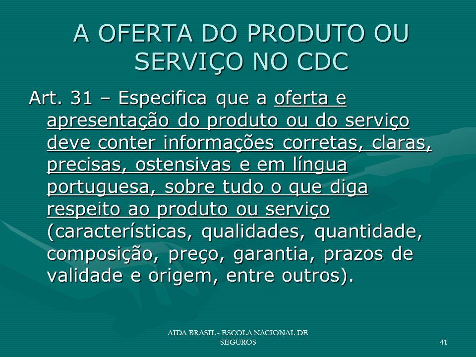 AIDA BRASIL - ESCOLA NACIONAL DE SEGUROS41 A OFERTA DO PRODUTO OU SERVIÇO NO CDC Art. 31 – Especifica que a oferta e apresentação do produto ou do ser