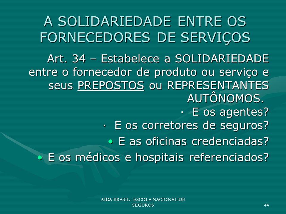 AIDA BRASIL - ESCOLA NACIONAL DE SEGUROS44 A SOLIDARIEDADE ENTRE OS FORNECEDORES DE SERVIÇOS Art. 34 – Estabelece a SOLIDARIEDADE entre o fornecedor d