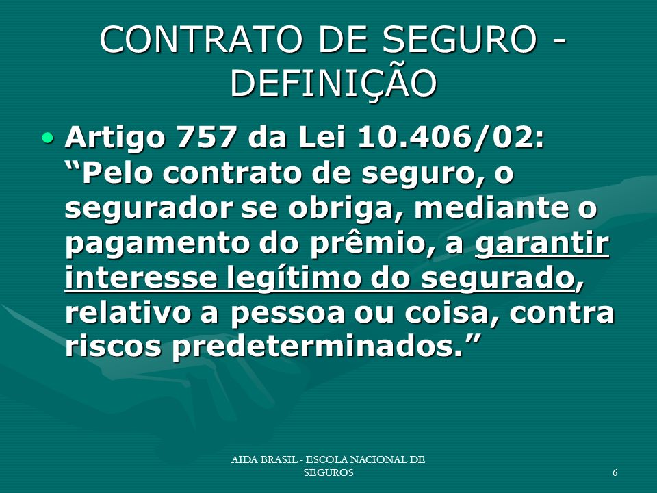 AIDA BRASIL - ESCOLA NACIONAL DE SEGUROS6 CONTRATO DE SEGURO - DEFINIÇÃO Artigo 757 da Lei 10.406/02: Pelo contrato de seguro, o segurador se obriga,