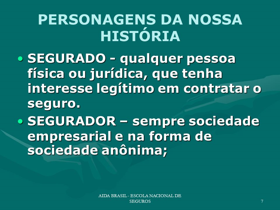 AIDA BRASIL - ESCOLA NACIONAL DE SEGUROS7 PERSONAGENS DA NOSSA HISTÓRIA SEGURADO - qualquer pessoa física ou jurídica, que tenha interesse legítimo em