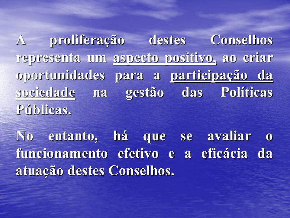 A proliferação destes Conselhos representa um aspecto positivo, ao criar oportunidades para a participação da sociedade na gestão das Políticas Públic