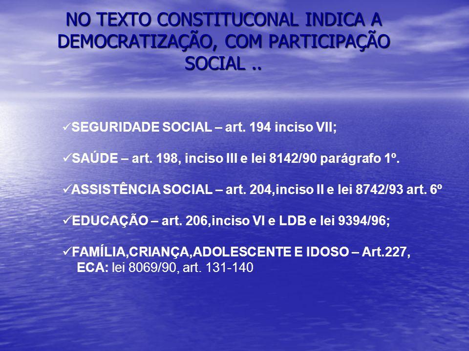 NO TEXTO CONSTITUCONAL INDICA A DEMOCRATIZAÇÃO, COM PARTICIPAÇÃO SOCIAL.. SEGURIDADE SOCIAL – art. 194 inciso VII; SAÚDE – art. 198, inciso III e lei
