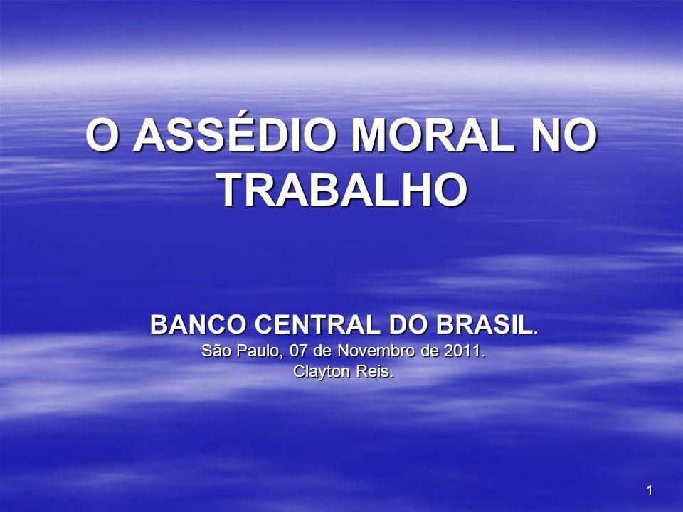1 O ASSÉDIO MORAL NO TRABALHO BANCO CENTRAL DO BRASIL. São Paulo, 07 de Novembro de 2011. Clayton Reis.