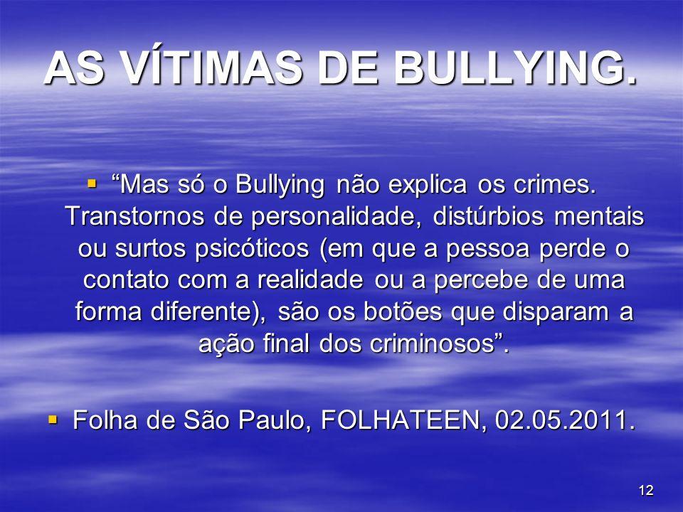 12 AS VÍTIMAS DE BULLYING. Mas só o Bullying não explica os crimes. Transtornos de personalidade, distúrbios mentais ou surtos psicóticos (em que a pe