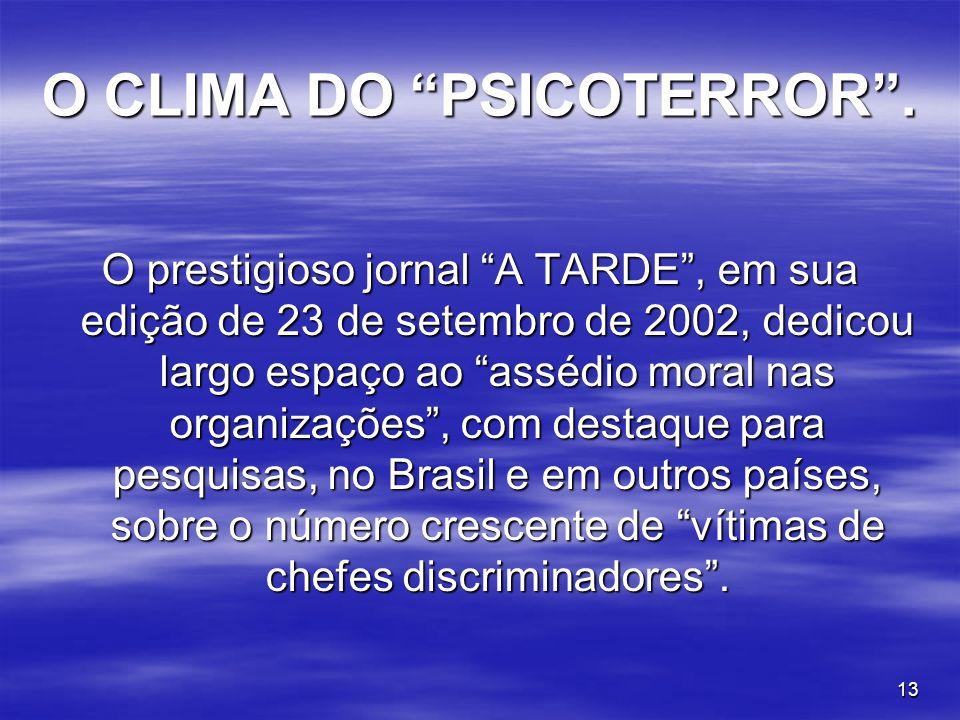 13 O CLIMA DO PSICOTERROR. O prestigioso jornal A TARDE, em sua edição de 23 de setembro de 2002, dedicou largo espaço ao assédio moral nas organizaçõ