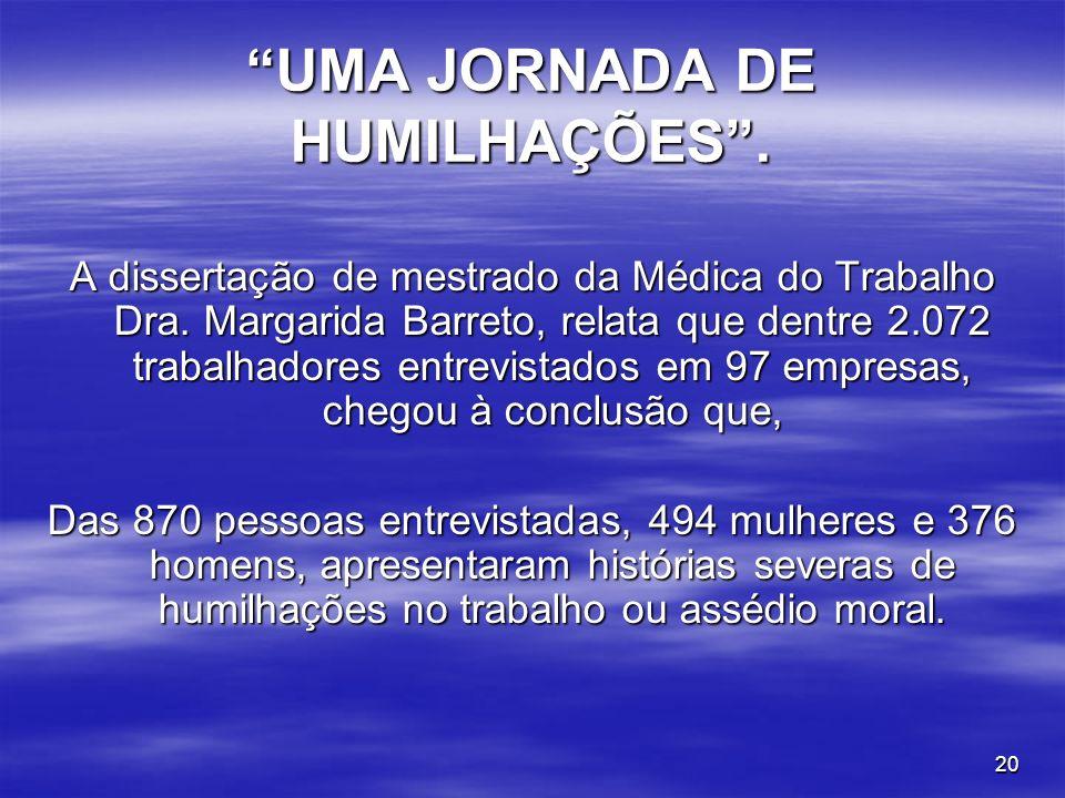 20 UMA JORNADA DE HUMILHAÇÕES. A dissertação de mestrado da Médica do Trabalho Dra. Margarida Barreto, relata que dentre 2.072 trabalhadores entrevist