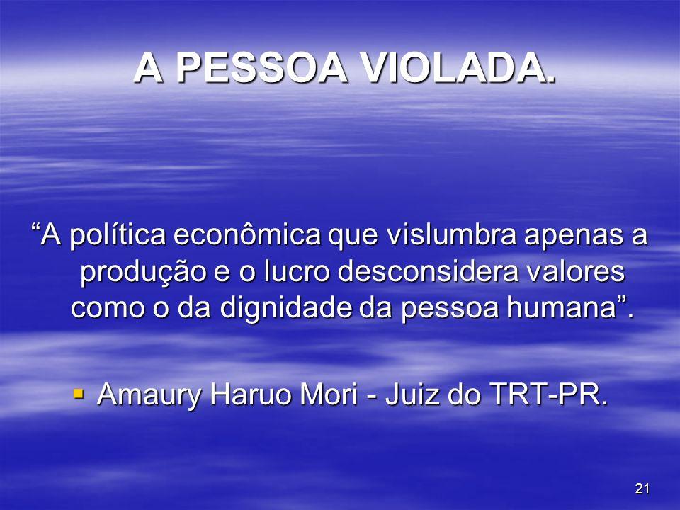 21 A PESSOA VIOLADA. A PESSOA VIOLADA. A política econômica que vislumbra apenas a produção e o lucro desconsidera valores como o da dignidade da pess