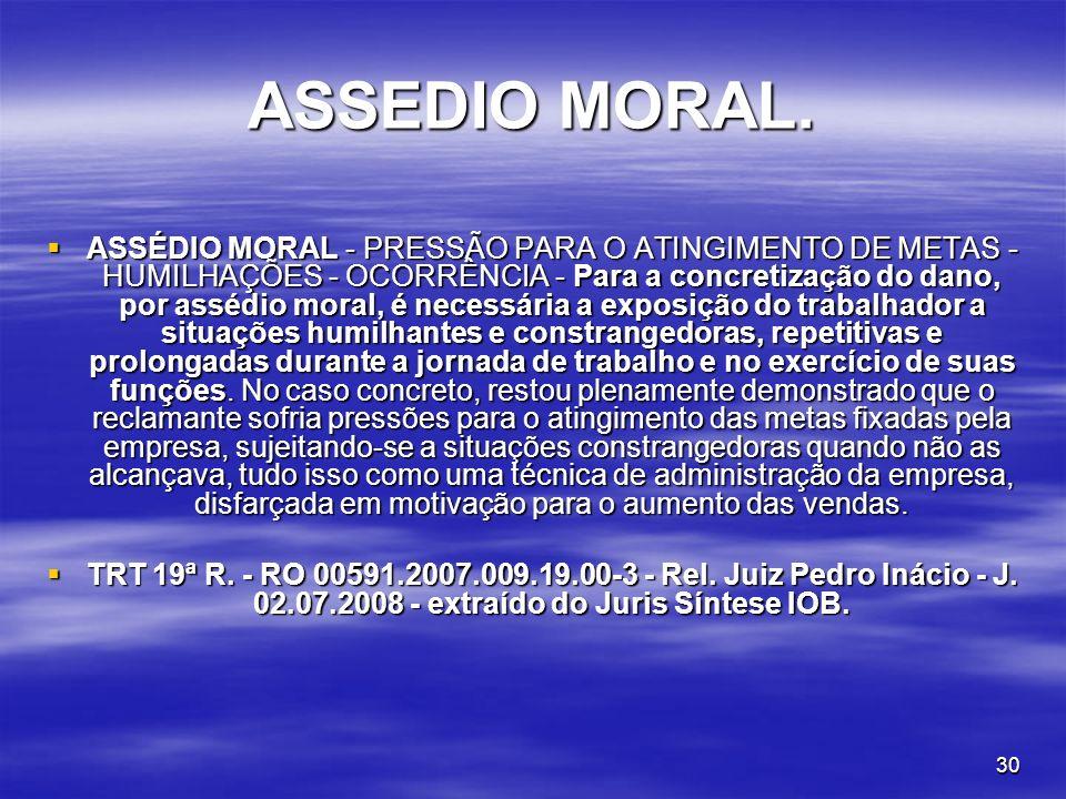 30 ASSEDIO MORAL. ASSÉDIO MORAL - PRESSÃO PARA O ATINGIMENTO DE METAS - HUMILHAÇÕES - OCORRÊNCIA - Para a concretização do dano, por assédio moral, é