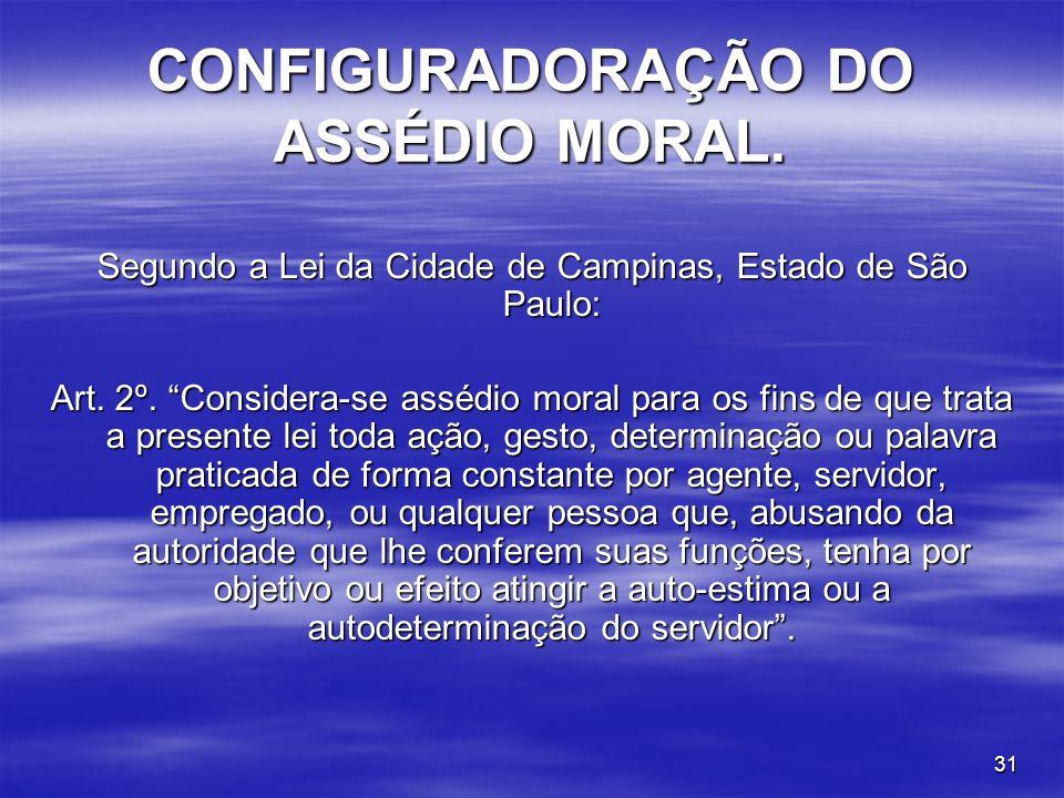 31 CONFIGURADORAÇÃO DO ASSÉDIO MORAL. Segundo a Lei da Cidade de Campinas, Estado de São Paulo: Art. 2º. Considera-se assédio moral para os fins de qu