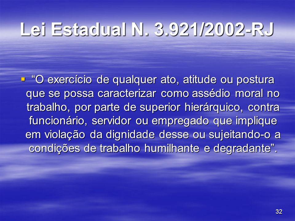 32 Lei Estadual N. 3.921/2002-RJ O exercício de qualquer ato, atitude ou postura que se possa caracterizar como assédio moral no trabalho, por parte d