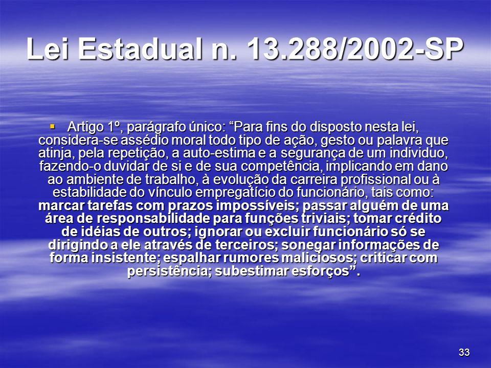 33 Lei Estadual n. 13.288/2002-SP Artigo 1º, parágrafo único: Para fins do disposto nesta lei, considera-se assédio moral todo tipo de ação, gesto ou