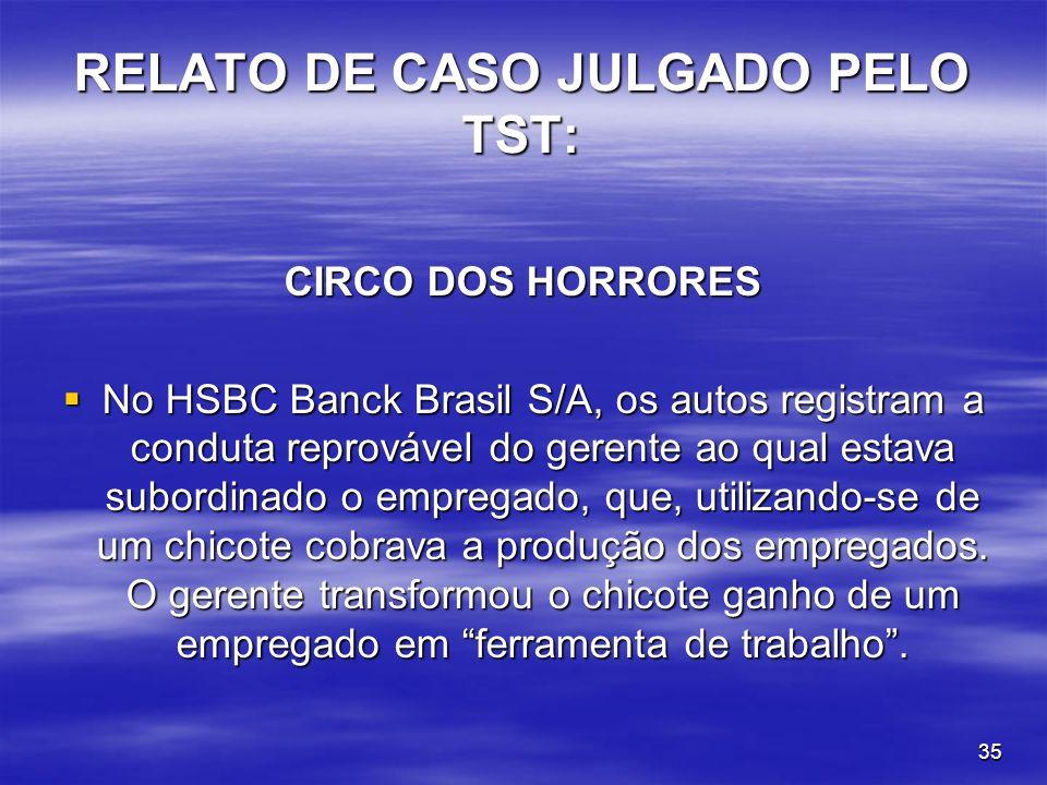35 RELATO DE CASO JULGADO PELO TST: CIRCO DOS HORRORES No HSBC Banck Brasil S/A, os autos registram a conduta reprovável do gerente ao qual estava sub
