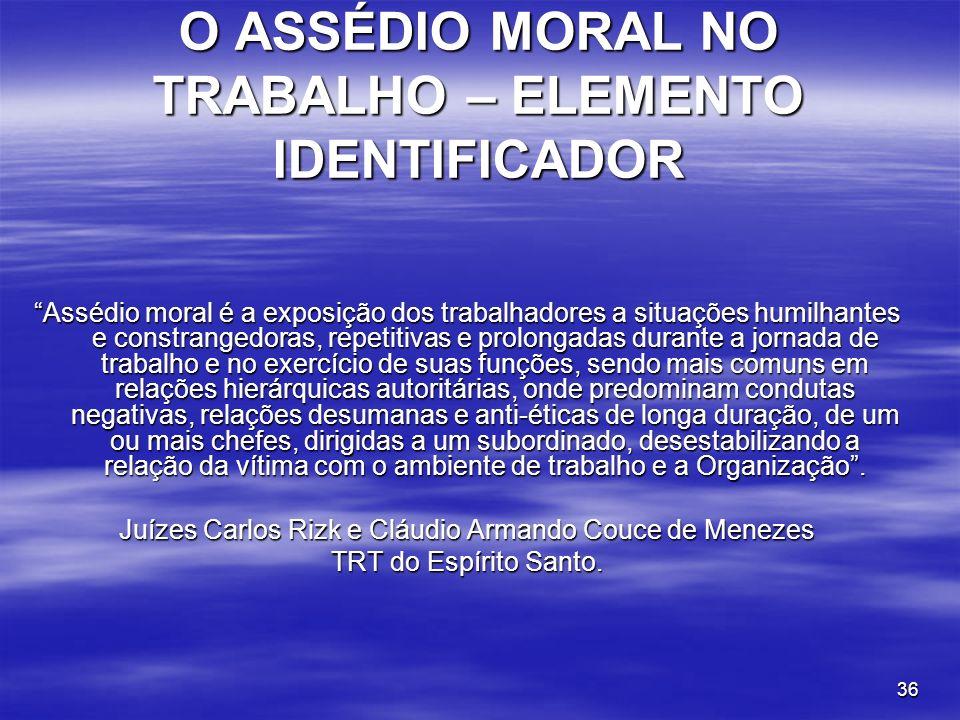 36 O ASSÉDIO MORAL NO TRABALHO – ELEMENTO IDENTIFICADOR Assédio moral é a exposição dos trabalhadores a situações humilhantes e constrangedoras, repet